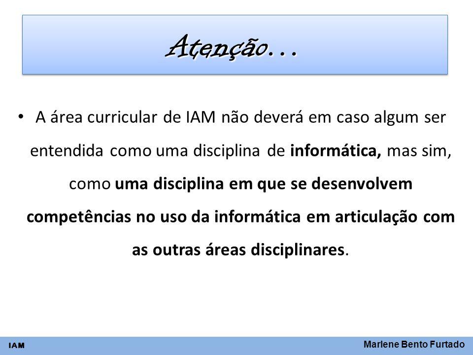 Marlene Bento Furtado IAM Atenção…Atenção… A área curricular de IAM não deverá em caso algum ser entendida como uma disciplina de informática, mas sim
