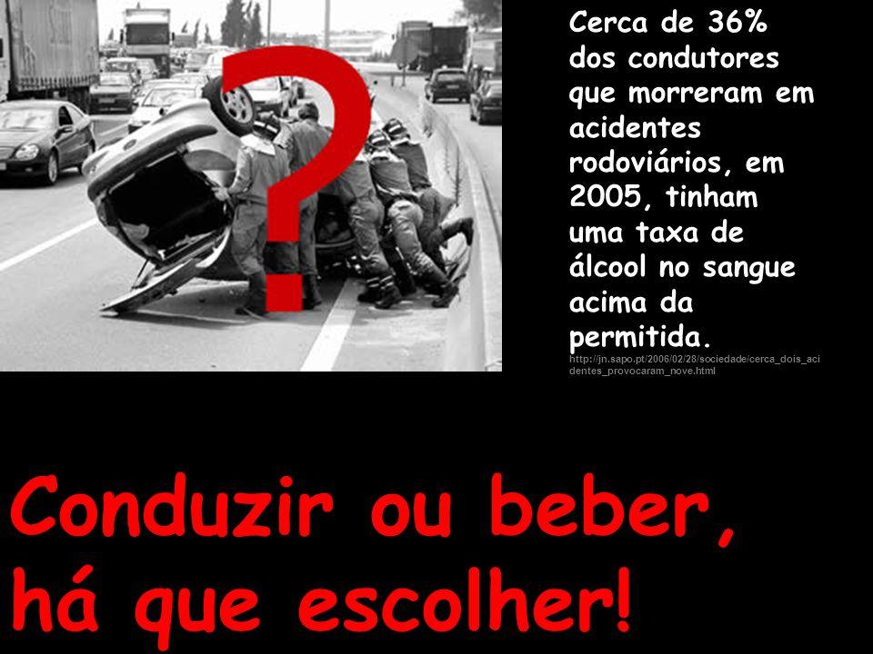 Conduzir ou beber, há que escolher! Cerca de 36% dos condutores que morreram em acidentes rodoviários, em 2005, tinham uma taxa de álcool no sangue ac