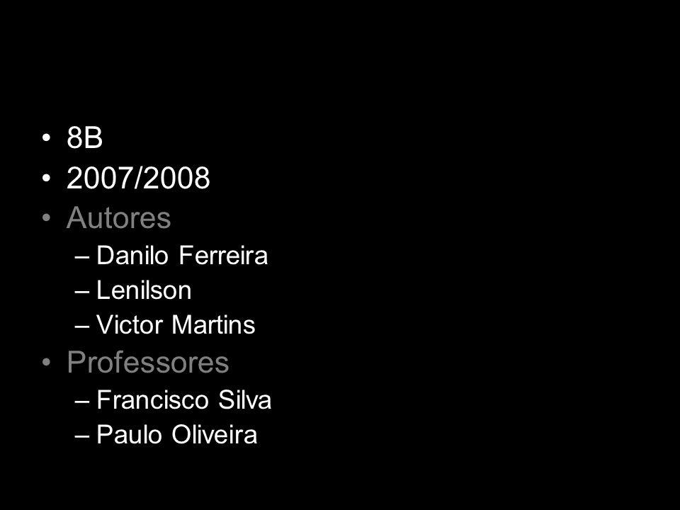 8B 2007/2008 Autores –Danilo Ferreira –Lenilson –Victor Martins Professores –Francisco Silva –Paulo Oliveira