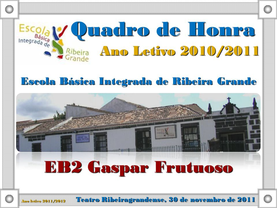 Ano Letivo 2010/2011 Quadro de Honra Escola Básica Integrada de Ribeira Grande EB2 Gaspar Frutuoso Teatro Ribeiragrandense, 30 de novembro de 2011 Ano