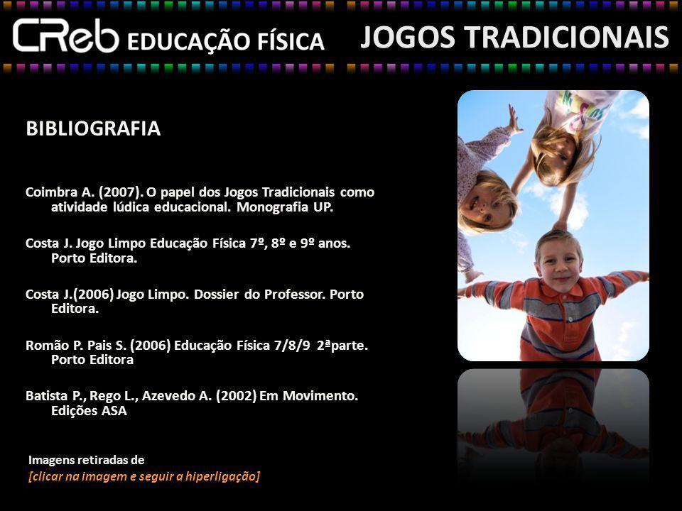 BIBLIOGRAFIA Coimbra A. (2007). O papel dos Jogos Tradicionais como atividade lúdica educacional. Monografia UP. Costa J. Jogo Limpo Educação Física 7