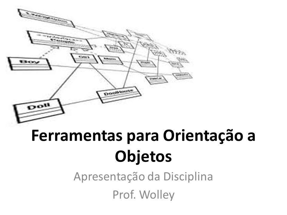 Ferramentas para Orientação a Objetos Apresentação da Disciplina Prof. Wolley