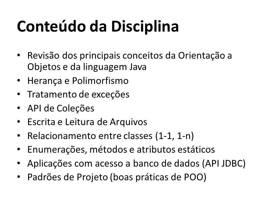 Conteúdo da Disciplina Revisão dos principais conceitos da Orientação a Objetos e da linguagem Java Herança e Polimorfismo Tratamento de exceções API de Coleções Escrita e Leitura de Arquivos Relacionamento entre classes (1-1, 1-n) Enumerações, métodos e atributos estáticos Aplicações com acesso a banco de dados (API JDBC) Padrões de Projeto (boas práticas de POO)