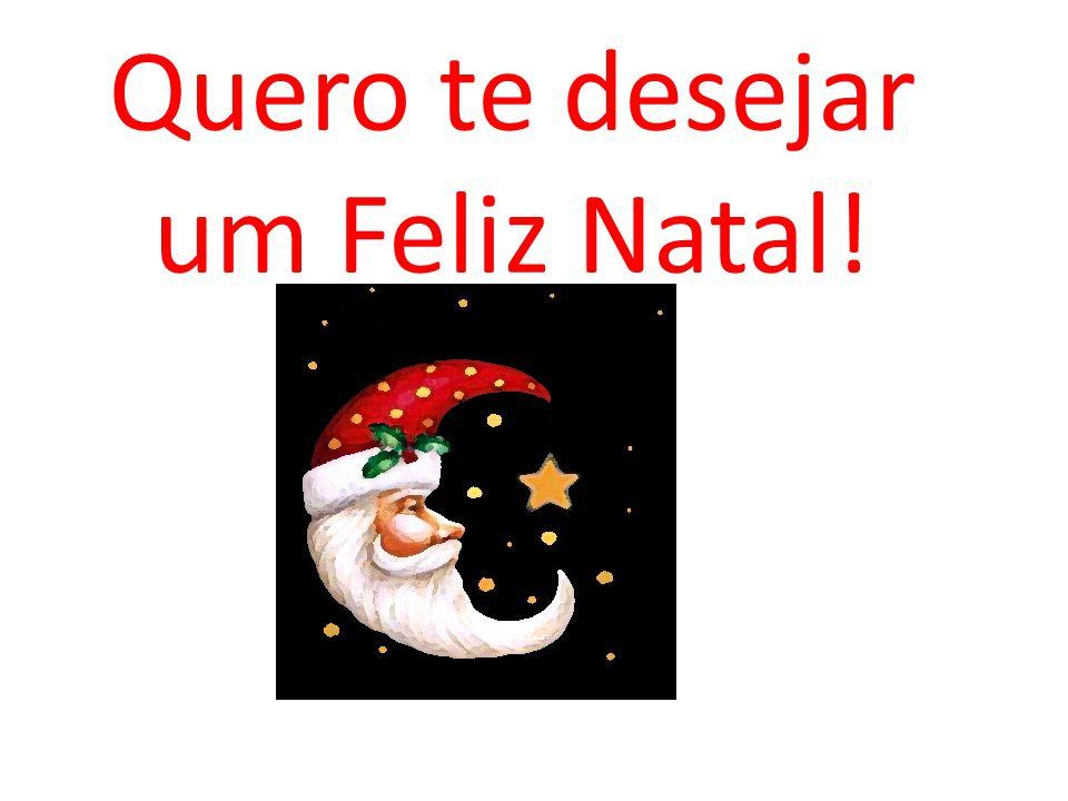 Quero te desejar um Feliz Natal!