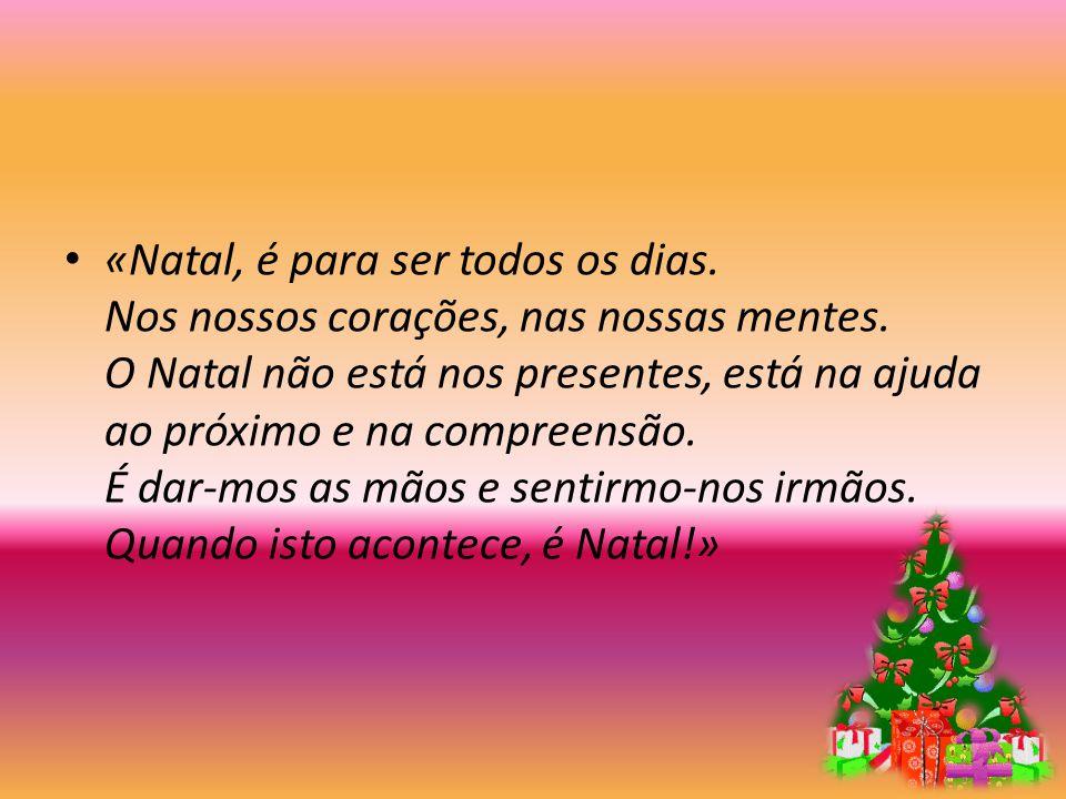 «Natal, é para ser todos os dias. Nos nossos corações, nas nossas mentes. O Natal não está nos presentes, está na ajuda ao próximo e na compreensão. É