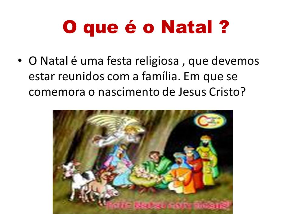 O que é o Natal ? O Natal é uma festa religiosa, que devemos estar reunidos com a família. Em que se comemora o nascimento de Jesus Cristo?