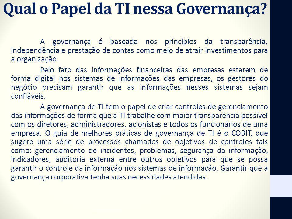 Qual o Papel da TI nessa Governança? A governança é baseada nos princípios da transparência, independência e prestação de contas como meio de atrair i