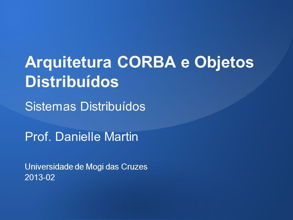 Arquitetura CORBA e Objetos Distribuídos Sistemas Distribuídos Prof. Danielle Martin Universidade de Mogi das Cruzes 2013-02