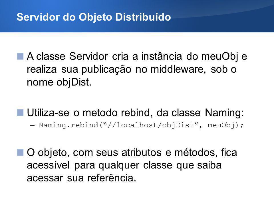 Servidor do Objeto Distribuído A classe Servidor cria a instância do meuObj e realiza sua publicação no middleware, sob o nome objDist. Utiliza-se o m