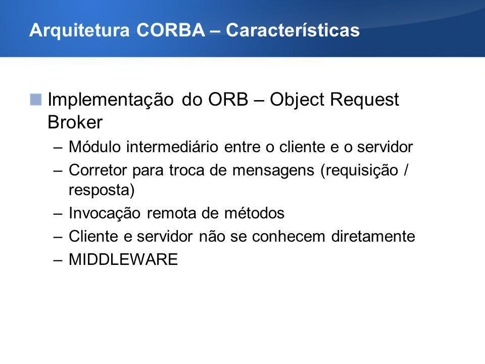Arquitetura CORBA – Características Implementação do ORB – Object Request Broker –Módulo intermediário entre o cliente e o servidor –Corretor para tro