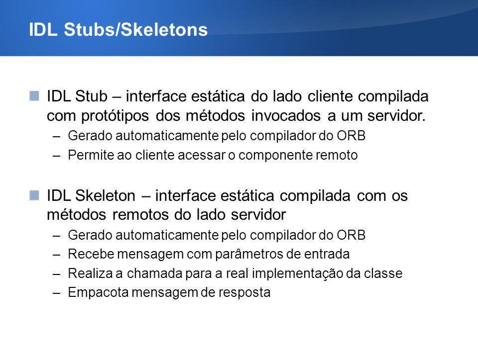 IDL Stubs/Skeletons IDL Stub – interface estática do lado cliente compilada com protótipos dos métodos invocados a um servidor. –Gerado automaticament