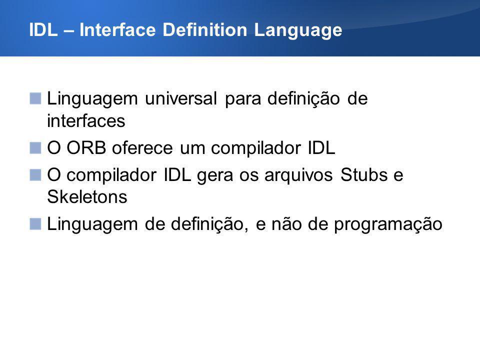 IDL – Interface Definition Language Linguagem universal para definição de interfaces O ORB oferece um compilador IDL O compilador IDL gera os arquivos