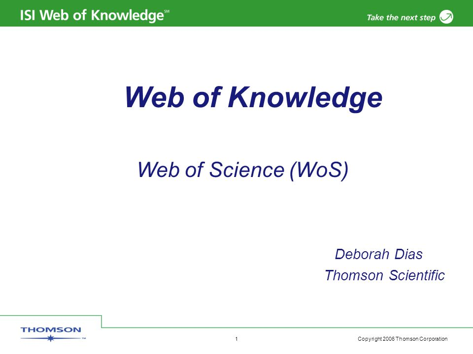 Copyright 2006 Thomson Corporation 1 Web of Knowledge Web of Science (WoS) Deborah Dias Thomson Scientific