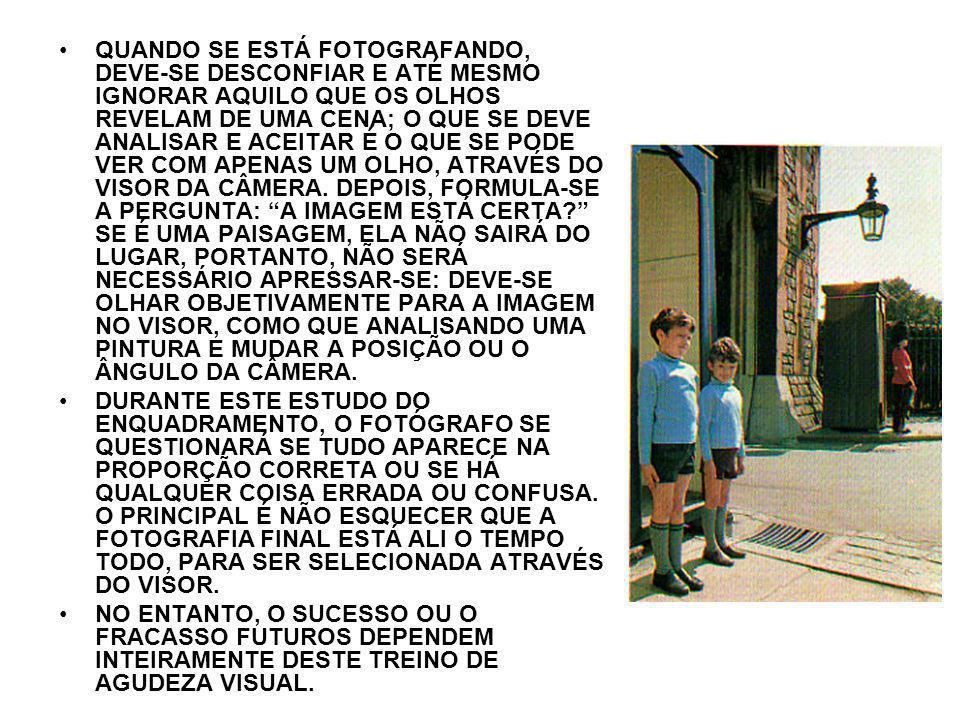 QUANDO SE ESTÁ FOTOGRAFANDO, DEVE-SE DESCONFIAR E ATÉ MESMO IGNORAR AQUILO QUE OS OLHOS REVELAM DE UMA CENA; O QUE SE DEVE ANALISAR E ACEITAR É O QUE