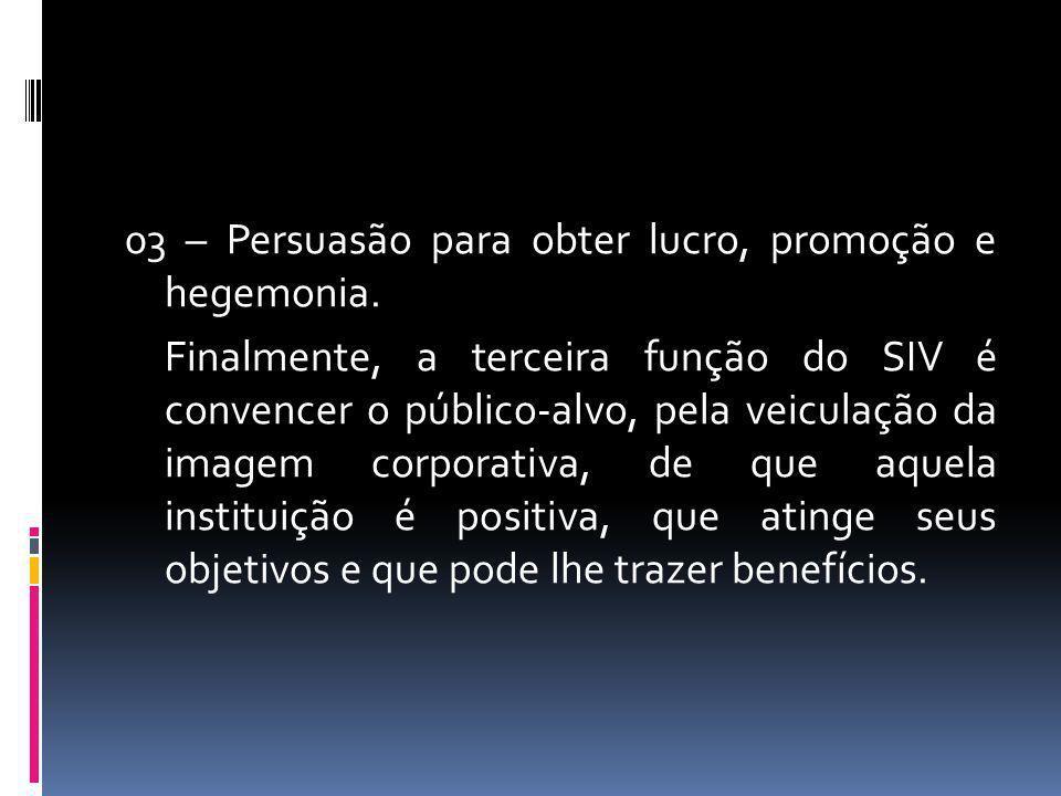 03 – Persuasão para obter lucro, promoção e hegemonia. Finalmente, a terceira função do SIV é convencer o público-alvo, pela veiculação da imagem corp