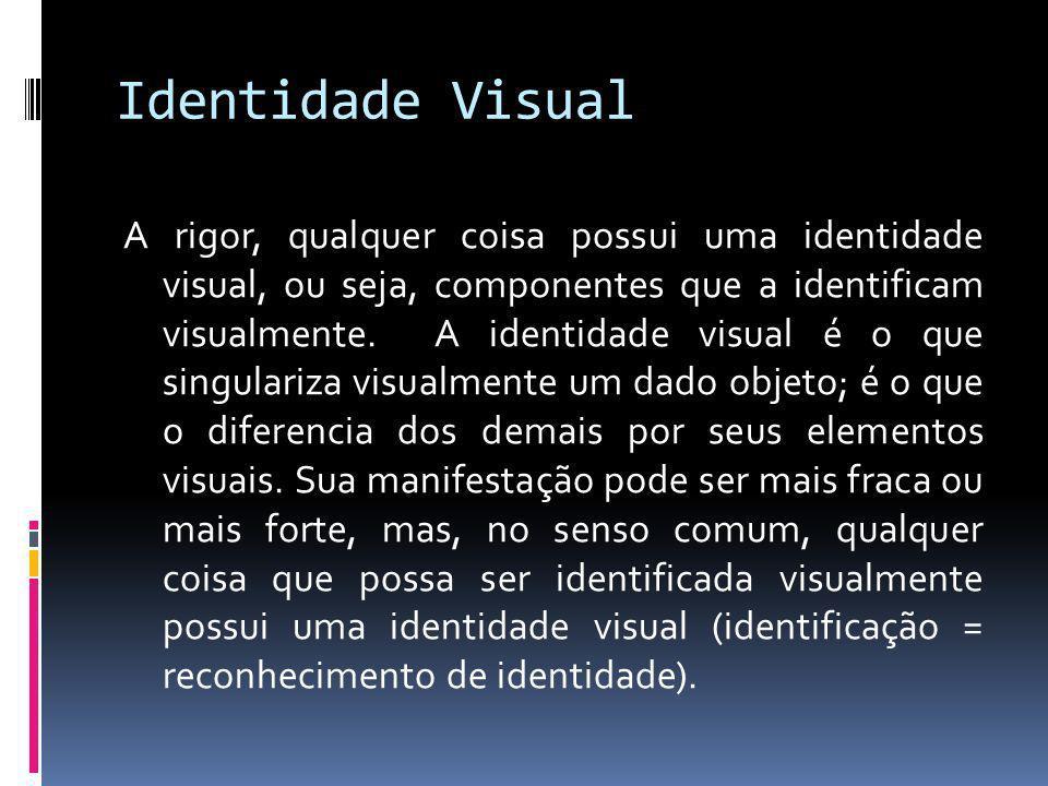 Identidade Visual A rigor, qualquer coisa possui uma identidade visual, ou seja, componentes que a identificam visualmente. A identidade visual é o qu