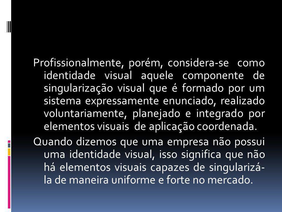 Profissionalmente, porém, considera-se como identidade visual aquele componente de singularização visual que é formado por um sistema expressamente en