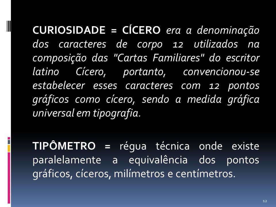 CURIOSIDADE = CÍCERO era a denominação dos caracteres de corpo 12 utilizados na composição das