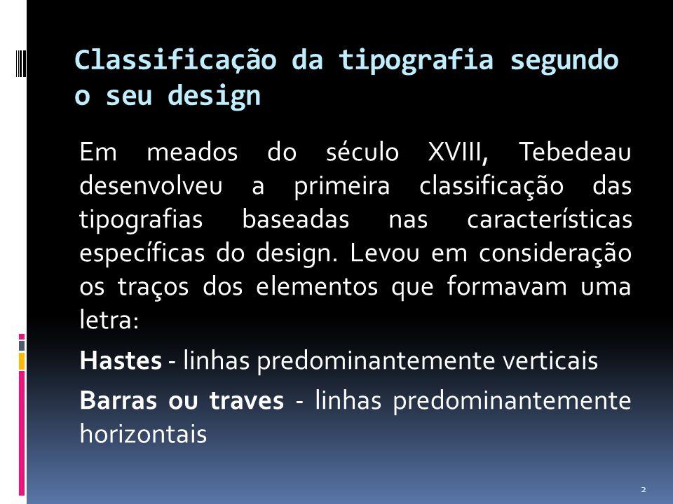 Classificação da tipografia segundo o seu design Em meados do século XVIII, Tebedeau desenvolveu a primeira classificação das tipografias baseadas nas