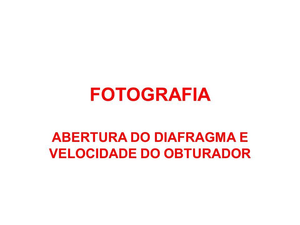 FOTOGRAFIA ABERTURA DO DIAFRAGMA E VELOCIDADE DO OBTURADOR