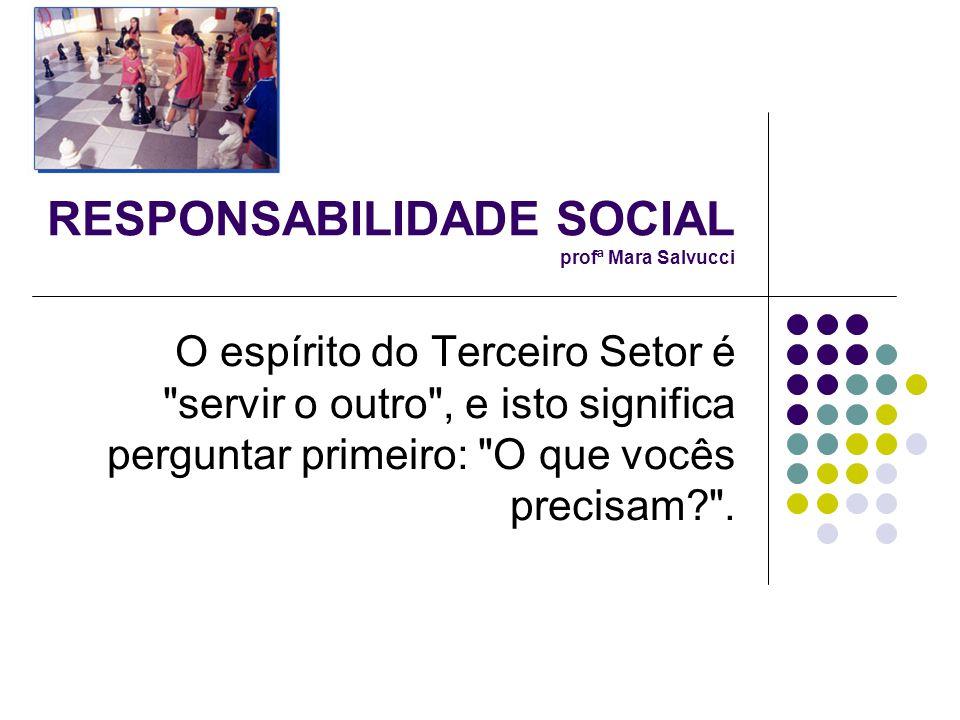 RESPONSABILIDADE SOCIAL profª Mara Salvucci O espírito do Terceiro Setor é servir o outro , e isto significa perguntar primeiro: O que vocês precisam? .