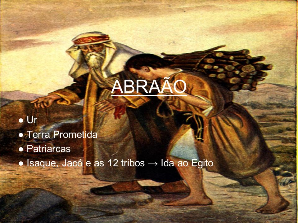 ABRAÃO Ur Terra Prometida Patriarcas Isaque, Jacó e as 12 tribos Ida ao Egito