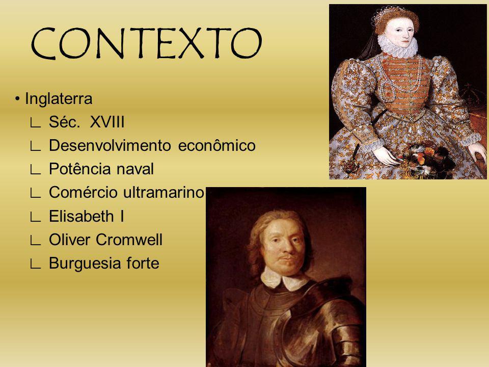CONTEXTO Inglaterra Séc. XVIII Desenvolvimento econômico Potência naval Comércio ultramarino Elisabeth I Oliver Cromwell Burguesia forte