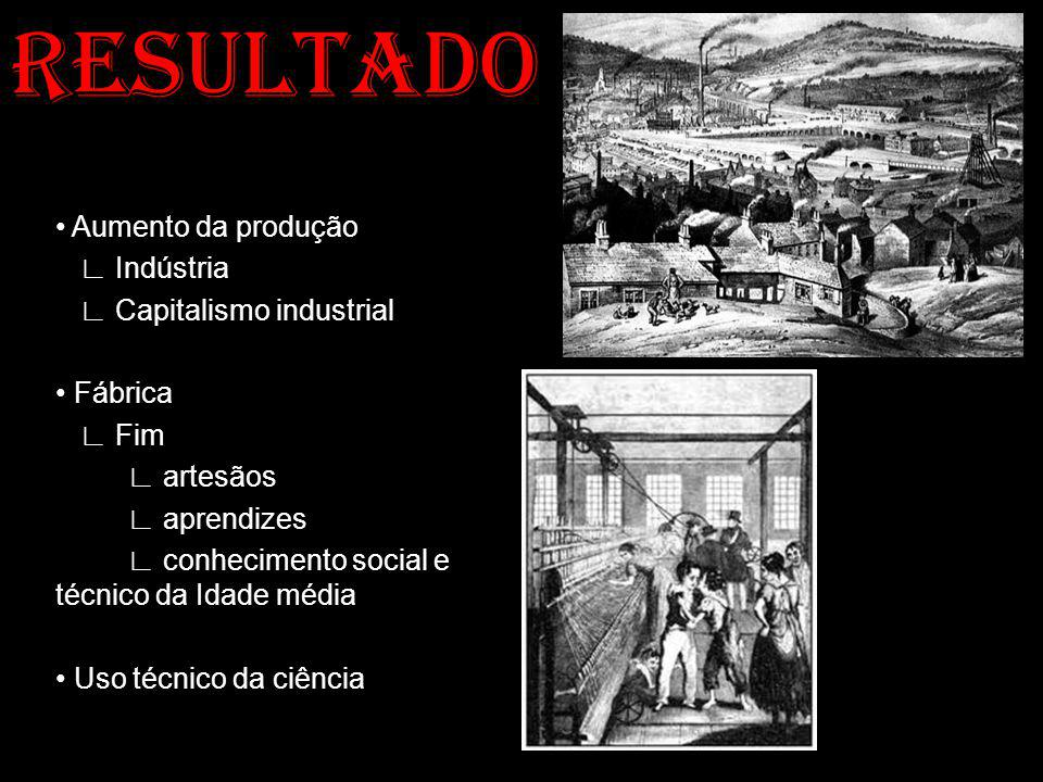 RESULTADO Aumento da produção Indústria Capitalismo industrial Fábrica Fim artesãos aprendizes conhecimento social e técnico da Idade média Uso técnic