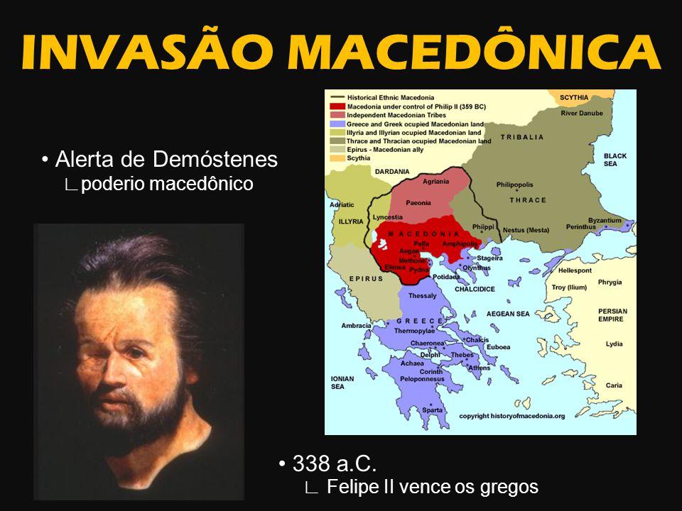 INVASÃO MACEDÔNICA Alerta de Demóstenes poderio macedônico 338 a.C. Felipe II vence os gregos