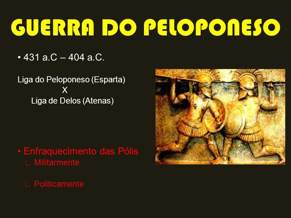 431 a.C – 404 a.C. Liga do Peloponeso (Esparta) X Liga de Delos (Atenas) Enfraquecimento das Pólis Militarmente Politicamente GUERRA DO PELOPONESO