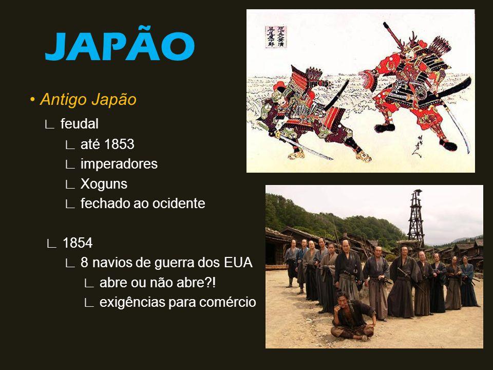 JAPÃO Antigo Japão feudal até 1853 imperadores Xoguns fechado ao ocidente 1854 8 navios de guerra dos EUA abre ou não abre?! exigências para comércio