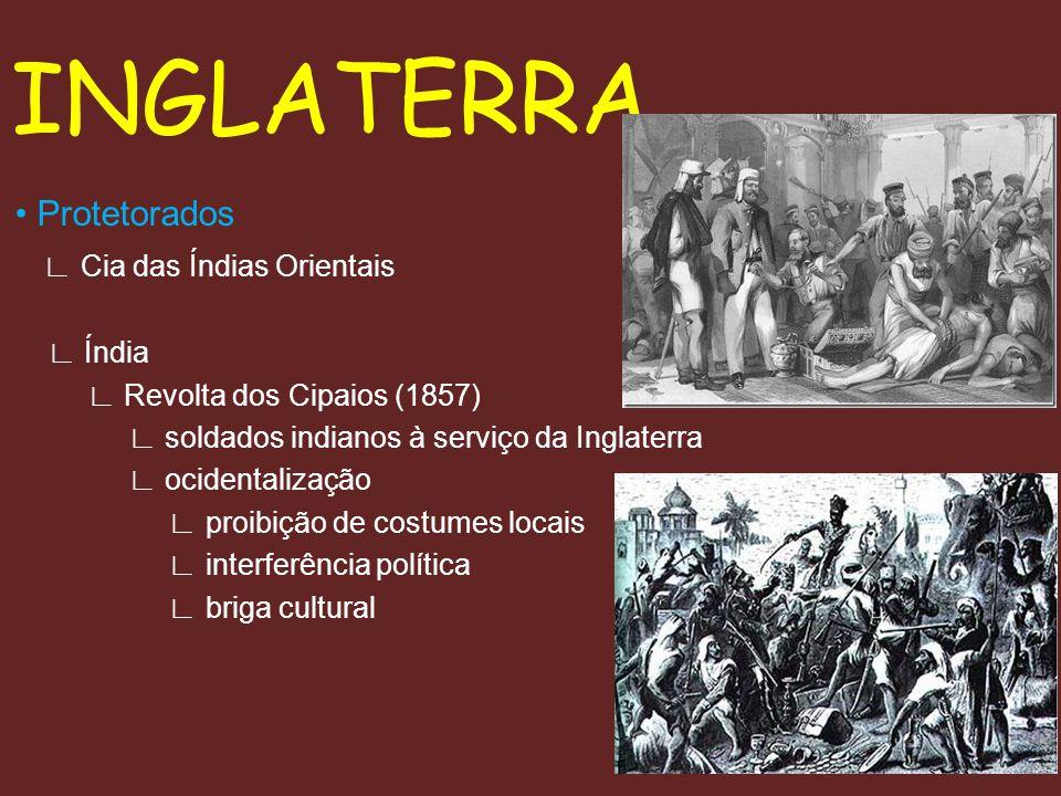 INGLATERRA Protetorados Cia das Índias Orientais Índia Revolta dos Cipaios (1857) soldados indianos à serviço da Inglaterra ocidentalização proibição