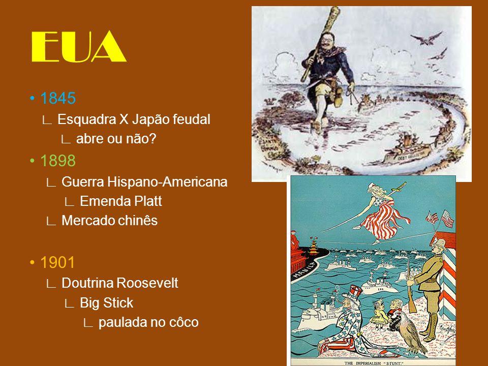 EUA 1845 Esquadra X Japão feudal abre ou não? 1898 Guerra Hispano-Americana Emenda Platt Mercado chinês 1901 Doutrina Roosevelt Big Stick paulada no c