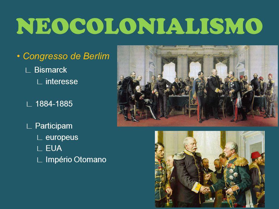 Congresso de Berlim Bismarck interesse 1884-1885 Participam europeus EUA Império Otomano NEOCOLONIALISMO