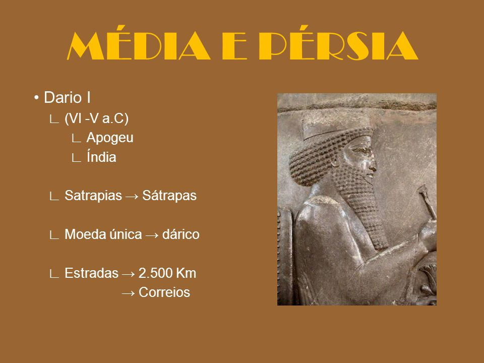 Dario I (VI -V a.C) Apogeu Índia Satrapias Sátrapas Moeda única dárico Estradas 2.500 Km Correios MÉDIA E PÉRSIA