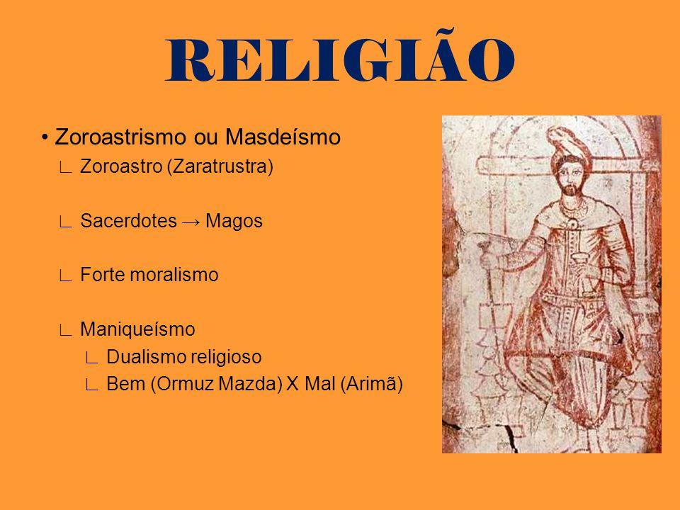 RELIGIÃO Zoroastrismo ou Masdeísmo Zoroastro (Zaratrustra) Sacerdotes Magos Forte moralismo Maniqueísmo Dualismo religioso Bem (Ormuz Mazda) X Mal (Ar