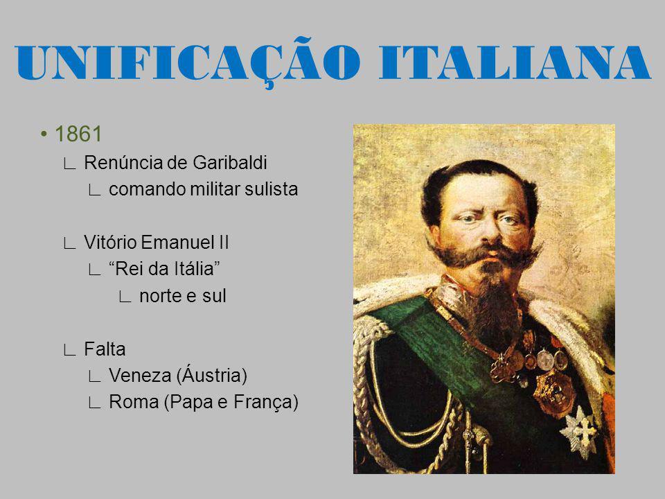 1861 Renúncia de Garibaldi comando militar sulista Vitório Emanuel II Rei da Itália norte e sul Falta Veneza (Áustria) Roma (Papa e França) UNIFICAÇÃO