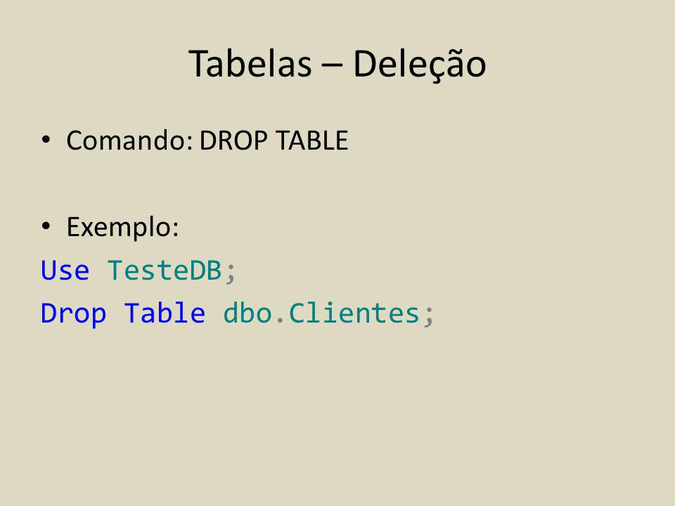 Tabelas – Deleção Comando: DROP TABLE Exemplo: Use TesteDB; Drop Table dbo.Clientes;