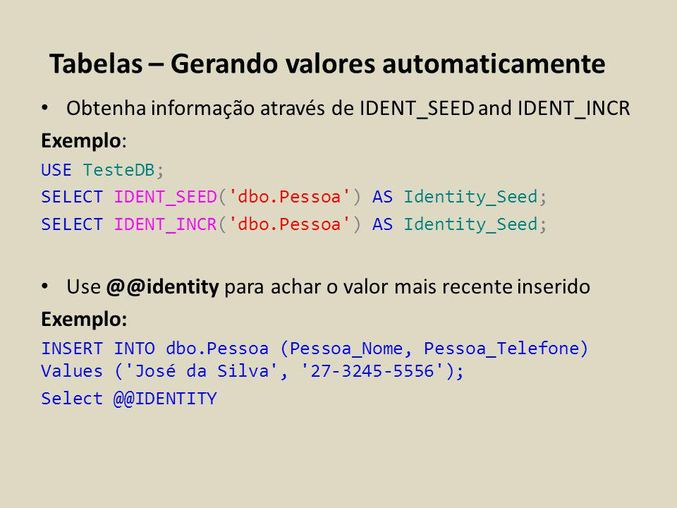 Tabelas – Gerando valores automaticamente Exemplo completo: USE TesteDB; if object_id ( dbo.Pessoa ) is not null Drop table dbo.Pessoa CREATE TABLE dbo.Pessoa (Pessoa_ID int IDENTITY(100, 5) NOT NULL, Pessoa_Nome varchar(160) NOT NULL, Pessoa_Telefone varchar (20) NULL); SELECT IDENT_SEED( dbo.Pessoa ) AS Identity_Seed; SELECT IDENT_INCR( dbo.Pessoa ) AS Identity_Seed; INSERT INTO dbo.Pessoa (Pessoa_Nome, Pessoa_Telefone) Values ( José da Silva , 27-3245-5556 ); Select @@IDENTITY INSERT INTO dbo.Pessoa (Pessoa_Nome, Pessoa_Telefone) Values ( Claudia dos Santos , 27-3245-5566 ); Select @@IDENTITY Exemplo: USE AdventureWorks2012; SELECT IDENT_SEED( Person.Address ) AS Identity_Seed; SELECT IDENT_INCR( Person.Address ) AS Identity_Seed; Use @@identity para determinar o valor mais recente inserido Exemplo:
