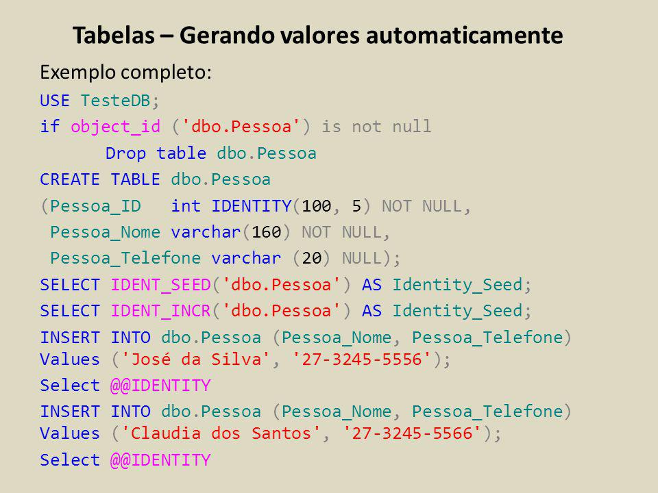 Tabelas – Gerando valores automaticamente Exemplo completo: USE TesteDB; if object_id ('dbo.Pessoa') is not null Drop table dbo.Pessoa CREATE TABLE db