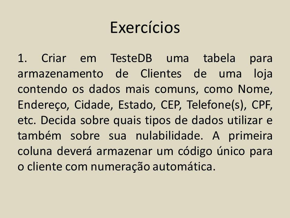 Exercícios 1. Criar em TesteDB uma tabela para armazenamento de Clientes de uma loja contendo os dados mais comuns, como Nome, Endereço, Cidade, Estad