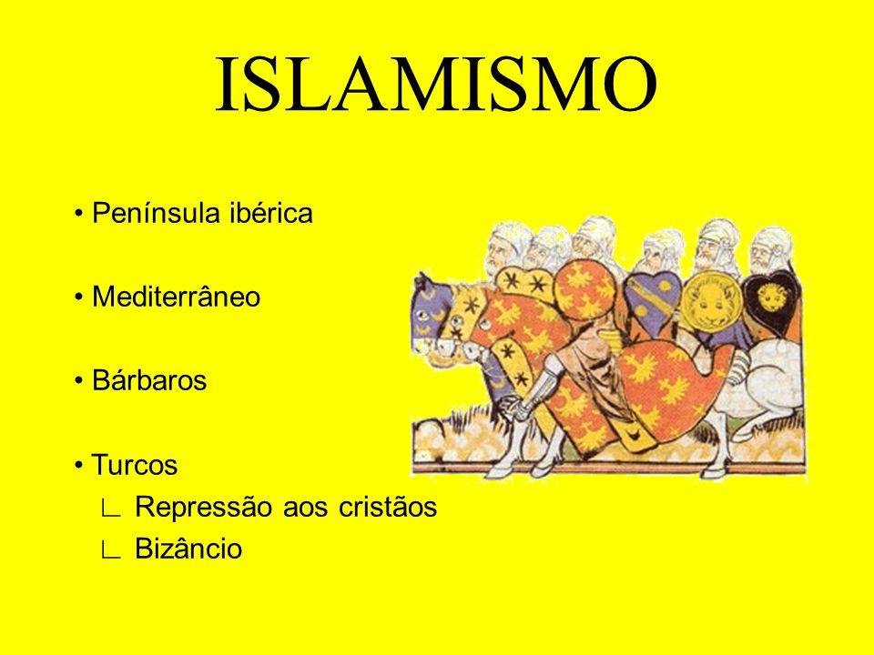 ISLAMISMO Península ibérica Mediterrâneo Bárbaros Turcos Repressão aos cristãos Bizâncio