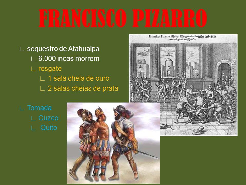 sequestro de Atahualpa 6.000 incas morrem resgate 1 sala cheia de ouro 2 salas cheias de prata Tomada Cuzco Quito FRANCISCO PIZARRO