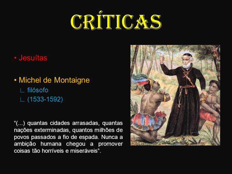 CRÍTICAS Jesuítas Michel de Montaigne filósofo (1533-1592) (...) quantas cidades arrasadas, quantas nações exterminadas, quantos milhões de povos pass