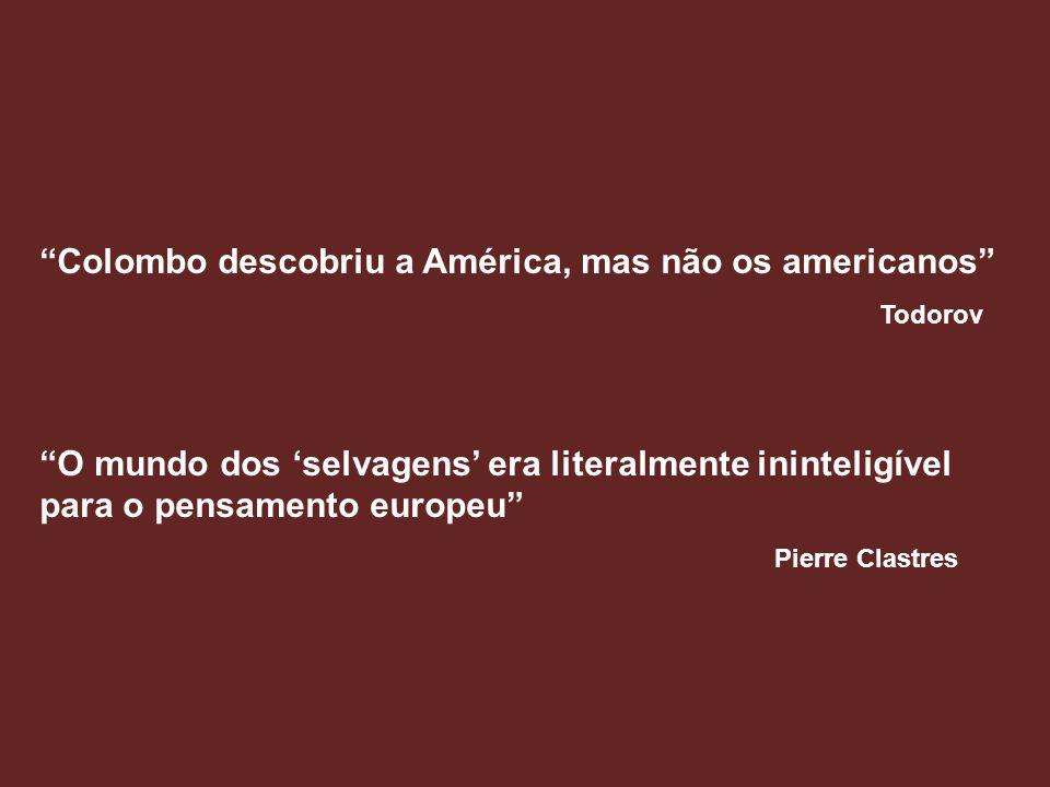 Colombo descobriu a América, mas não os americanos Todorov O mundo dos selvagens era literalmente ininteligível para o pensamento europeu Pierre Clast