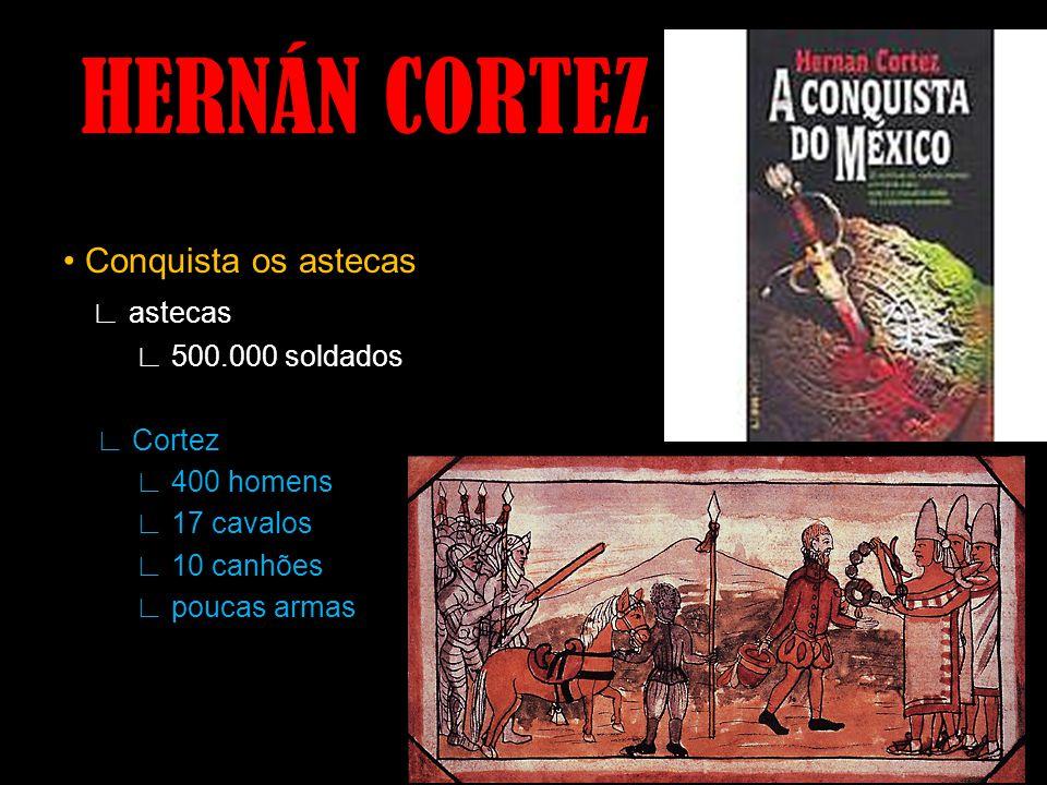 HERNÁN CORTEZ Conquista os astecas astecas 500.000 soldados Cortez 400 homens 17 cavalos 10 canhões poucas armas