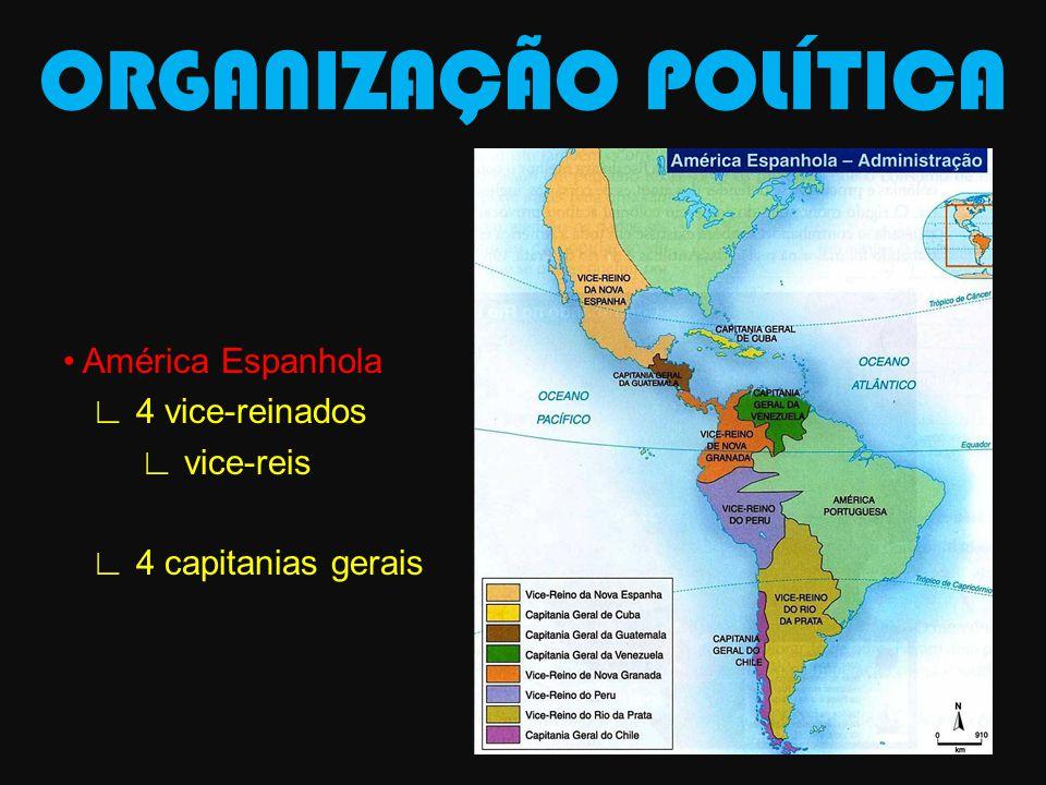 ORGANIZAÇÃO POLÍTICA América Espanhola 4 vice-reinados vice-reis 4 capitanias gerais