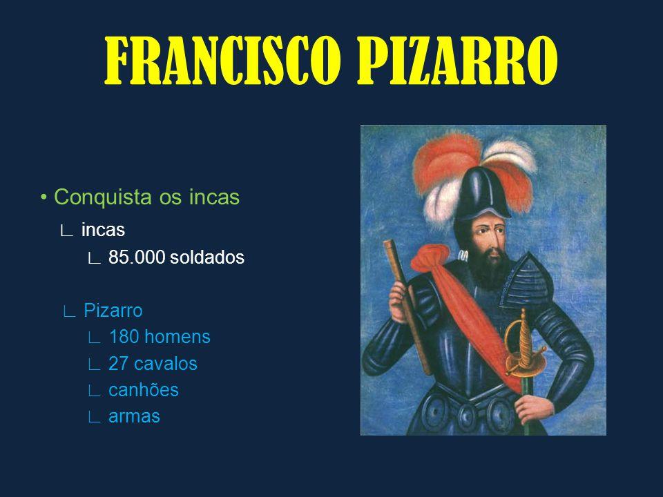 Conquista os incas incas 85.000 soldados Pizarro 180 homens 27 cavalos canhões armas FRANCISCO PIZARRO
