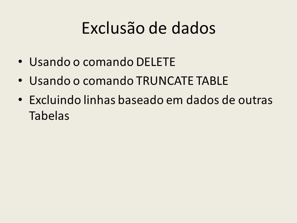 Exclusão de dados Usando o comando DELETE Usando o comando TRUNCATE TABLE Excluindo linhas baseado em dados de outras Tabelas