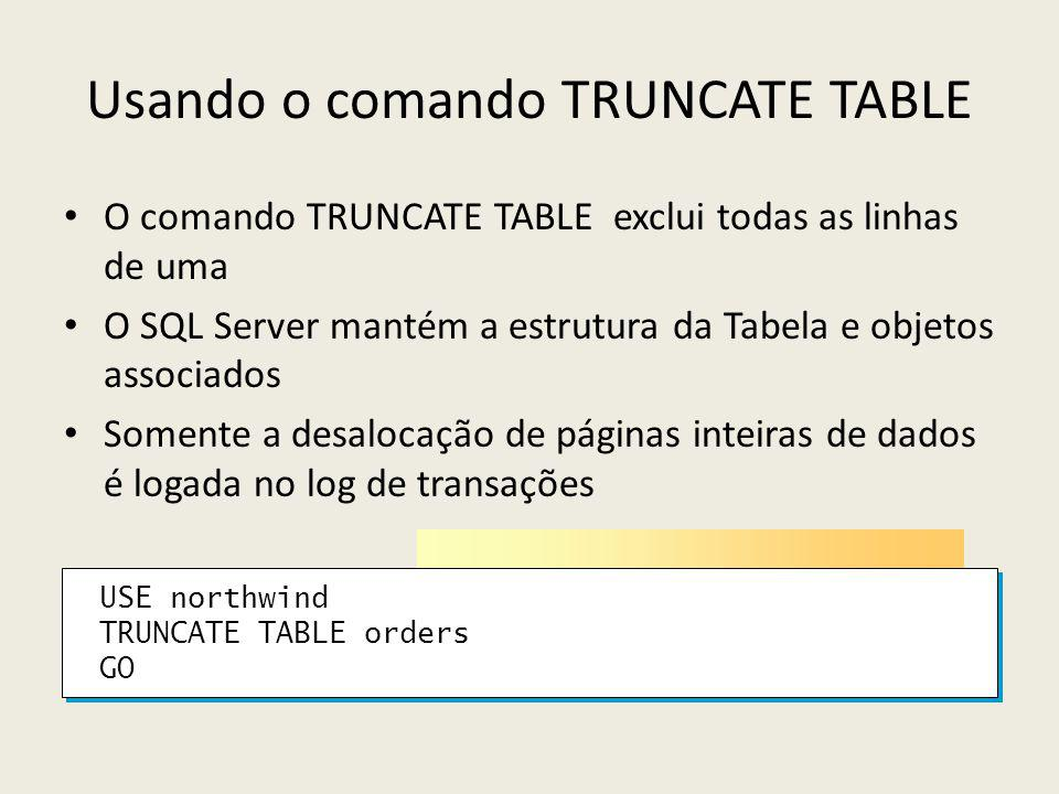 USE northwind TRUNCATE TABLE orders GO USE northwind TRUNCATE TABLE orders GO Usando o comando TRUNCATE TABLE O comando TRUNCATE TABLE exclui todas as